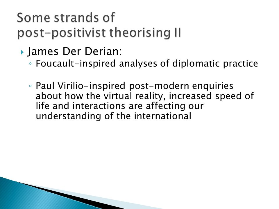  James Der Derian: ◦ Foucault-inspired analyses of diplomatic practice ◦ Paul Virilio-inspired post-modern enquiries about how the virtual reality, i