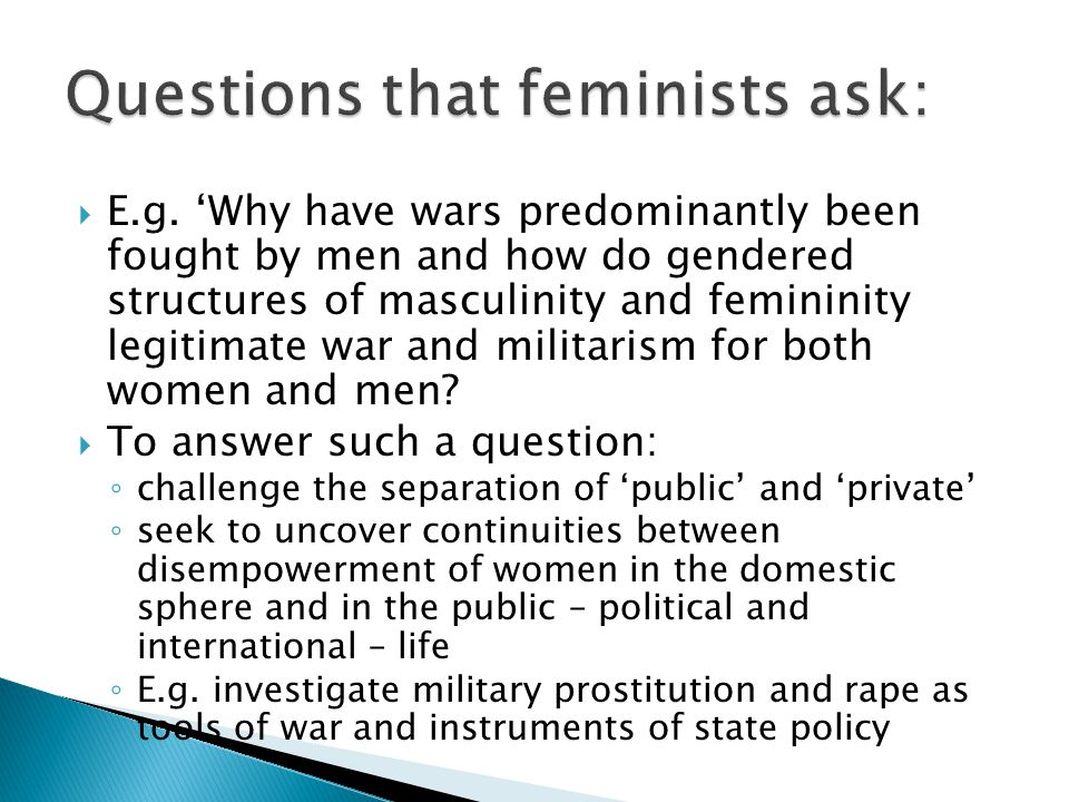  E.g. 'Why have wars predominantly been fought by men and how do gendered structures of masculinity and femininity legitimate war and militarism for