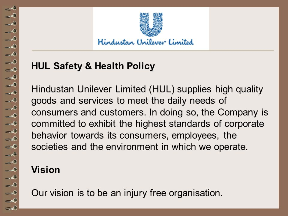 HUL Safety & Health Policy Hindustan Unilever Limited (HUL) supplies high quality goods and services to meet the daily needs of consumers and customer