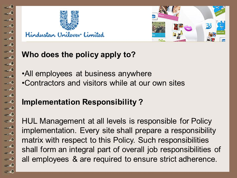 Who does the policy apply to? All employees at business anywhere Contractors and visitors while at our own sites Implementation Responsibility ? HUL M