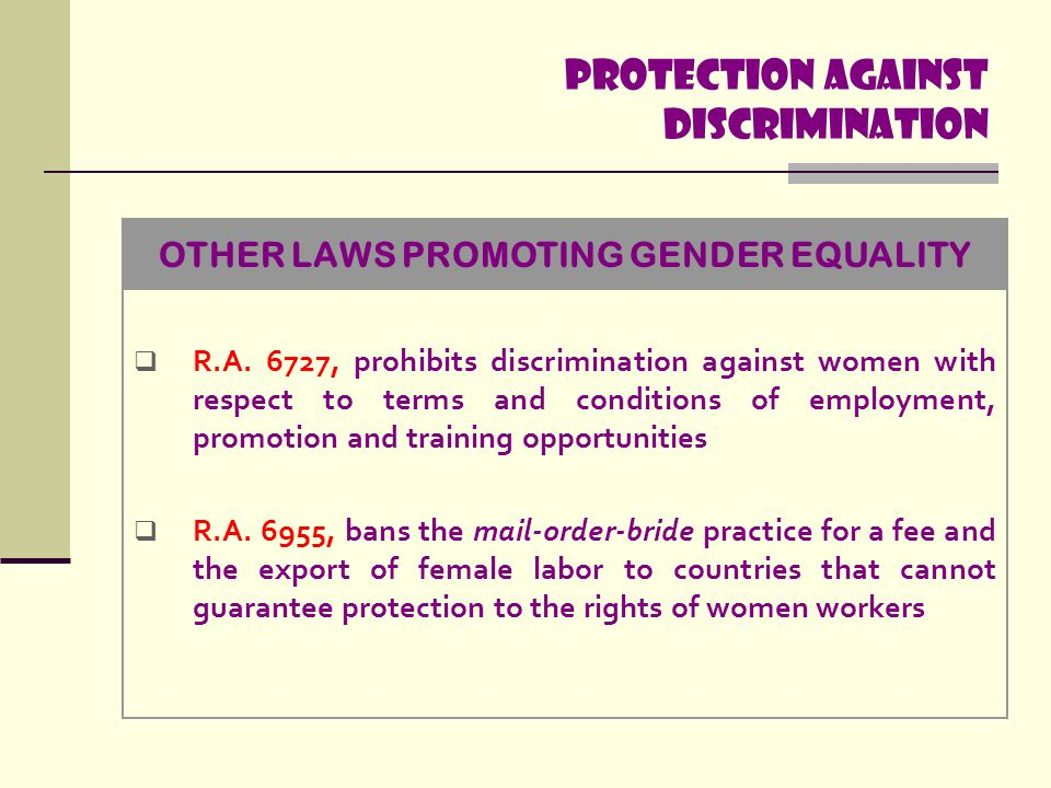 Protection Against discrimination  R.A. 6727, prohibits discrimination against women with respect to terms and conditions of employment, promotion an