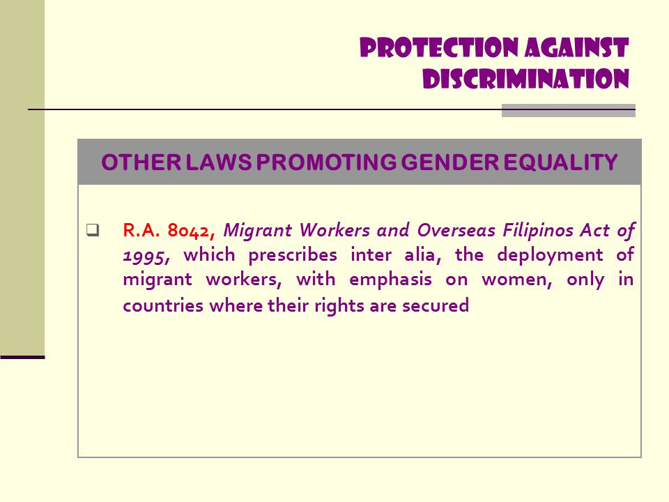 Protection Against discrimination  R.A. 8042, Migrant Workers and Overseas Filipinos Act of 1995, which prescribes inter alia, the deployment of migr