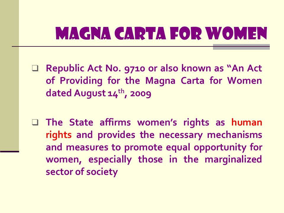 "Magna carta for women  Republic Act No. 9710 or also known as ""An Act of Providing for the Magna Carta for Women dated August 14 th, 2009  The State"