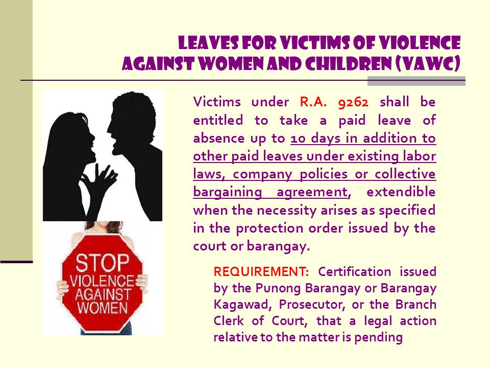 Leaves for Victims of Violence Against Women and Children (VAWC) Victims under R.A. 9262 shall be entitled to take a paid leave of absence up to 10 da
