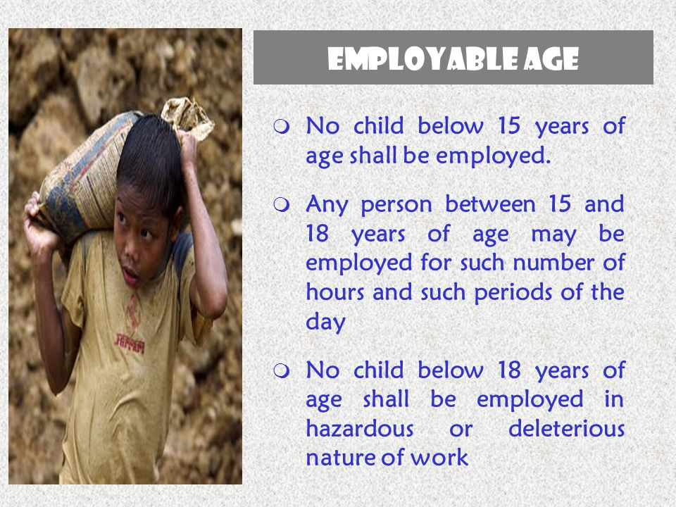 EMPLOYABLE AGE  No child below 15 years of age shall be employed.  Any person between 15 and 18 years of age may be employed for such number of hour