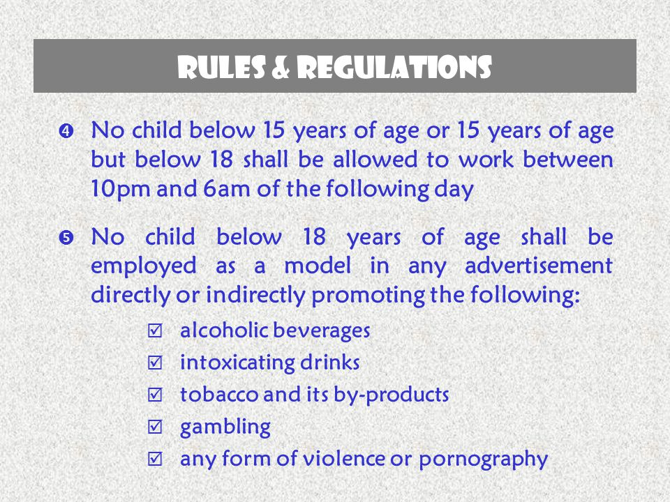  No child below 15 years of age or 15 years of age but below 18 shall be allowed to work between 10pm and 6am of the following day  No child below 1