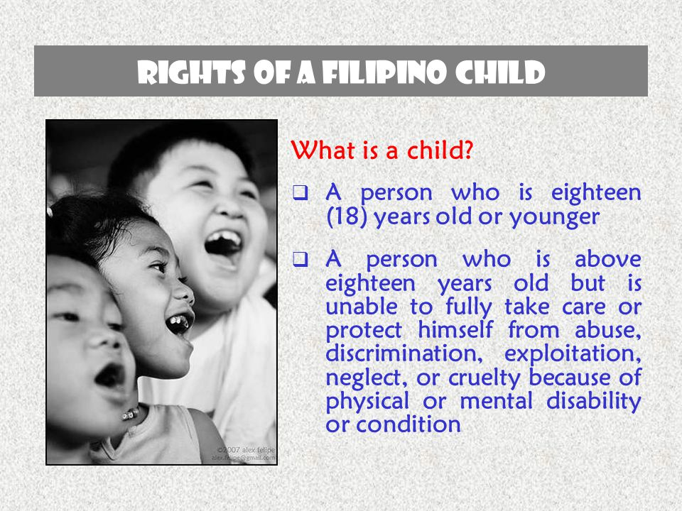 RIGHTS OF A FILIPINO CHILD What is a child?  A person who is eighteen (18) years old or younger  A person who is above eighteen years old but is una