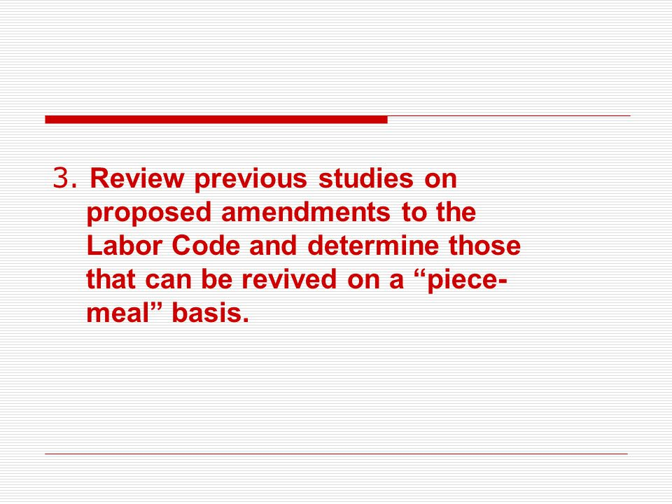 """3. Review previous studies on proposed amendments to the Labor Code and determine those that can be revived on a """"piece- meal"""" basis."""