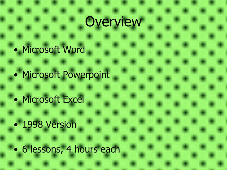 Overview Microsoft Word Microsoft Powerpoint Microsoft Excel 1998 Version 6 lessons, 4 hours each
