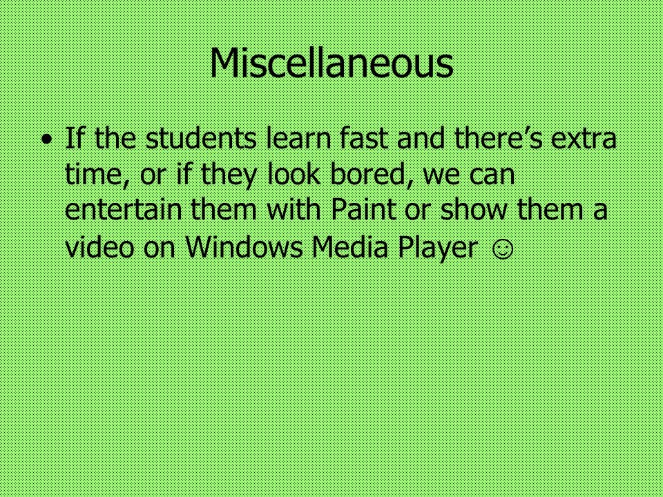 Miscellaneous If the students learn fast and there's extra time, or if they look bored, we can entertain them with Paint or show them a video on Windows Media Player ☺