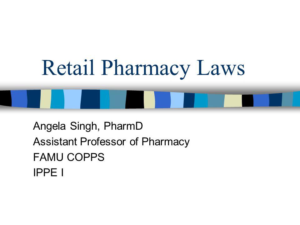Retail Pharmacy Laws Angela Singh, PharmD Assistant Professor of Pharmacy FAMU COPPS IPPE I