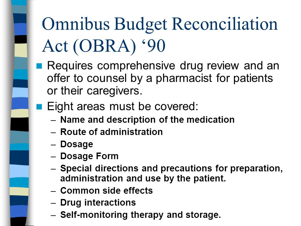 Omnibus Budget Reconciliation Act (OBRA) '90 Requires comprehensive drug review and an offer to counsel by a pharmacist for patients or their caregivers.