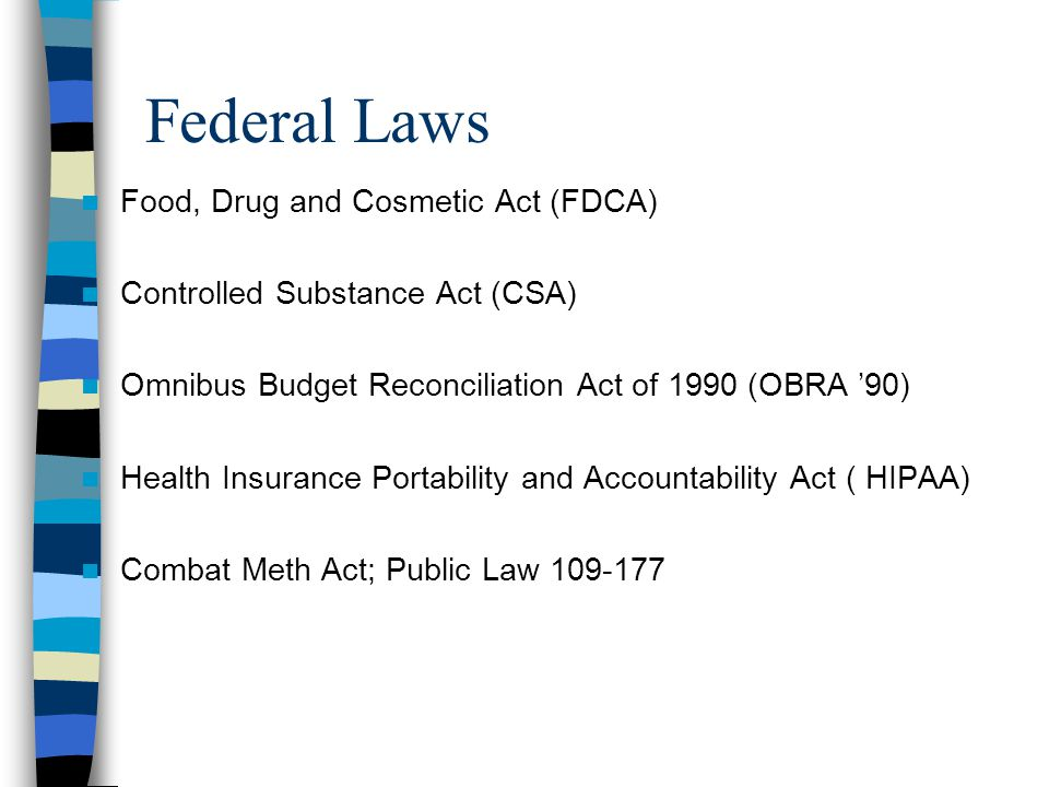 Federal Laws Food, Drug and Cosmetic Act (FDCA) Controlled Substance Act (CSA) Omnibus Budget Reconciliation Act of 1990 (OBRA '90) Health Insurance Portability and Accountability Act ( HIPAA) Combat Meth Act; Public Law 109-177