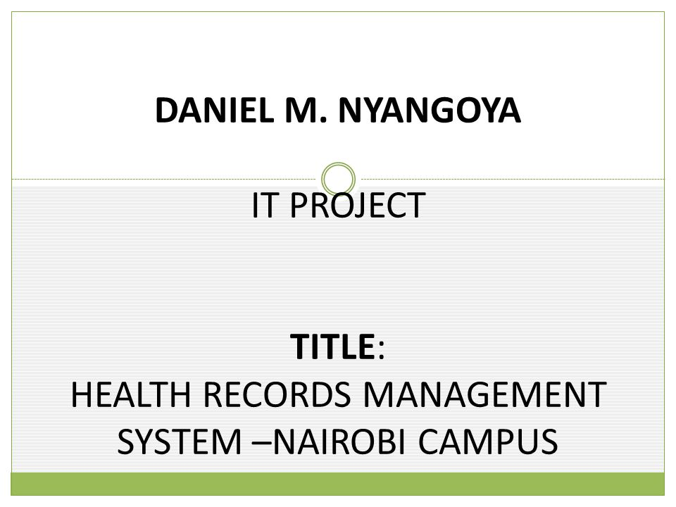 DANIEL M. NYANGOYA IT PROJECT TITLE: HEALTH RECORDS MANAGEMENT SYSTEM –NAIROBI CAMPUS