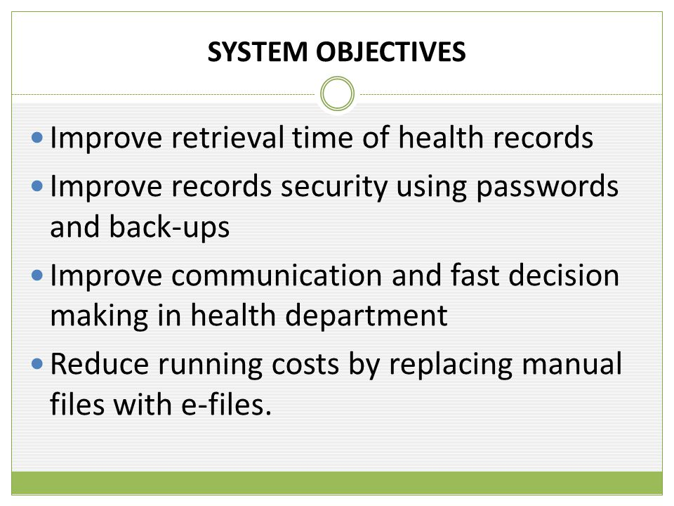 SYSTEM OBJECTIVES Improve retrieval time of health records Improve records security using passwords and back-ups Improve communication and fast decision making in health department Reduce running costs by replacing manual files with e-files.