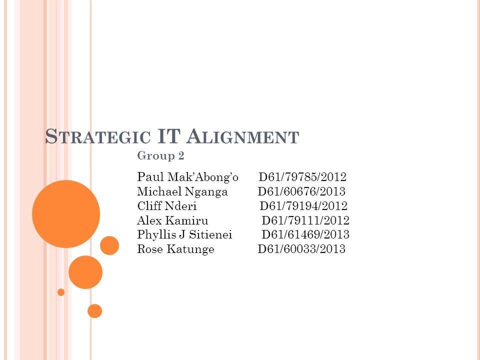 S TRATEGIC IT A LIGNMENT Group 2 Paul Mak'Abong'o D61/79785/2012 Michael Nganga D61/60676/2013 Cliff Nderi D61/79194/2012 Alex Kamiru D61/79111/2012 P