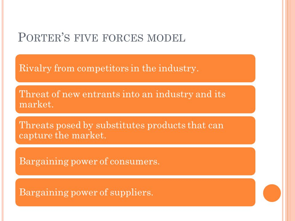 P ORTER ' S FIVE FORCES MODEL Rivalry from competitors in the industry. Threat of new entrants into an industry and its market. Threats posed by subst