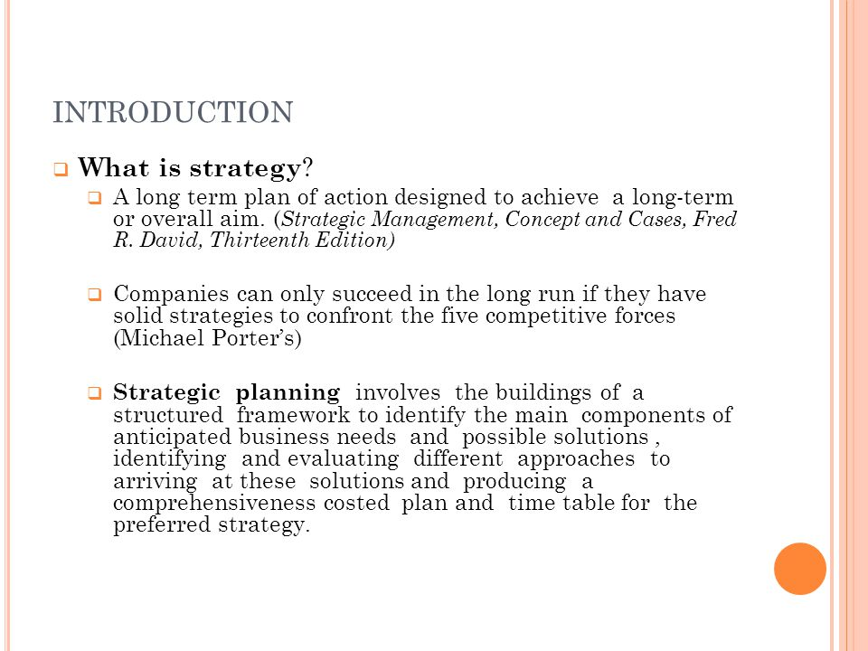 INTRODUCTION  What is strategy ?  A long term plan of action designed to achieve a long-term or overall aim. ( Strategic Management, Concept and Cas