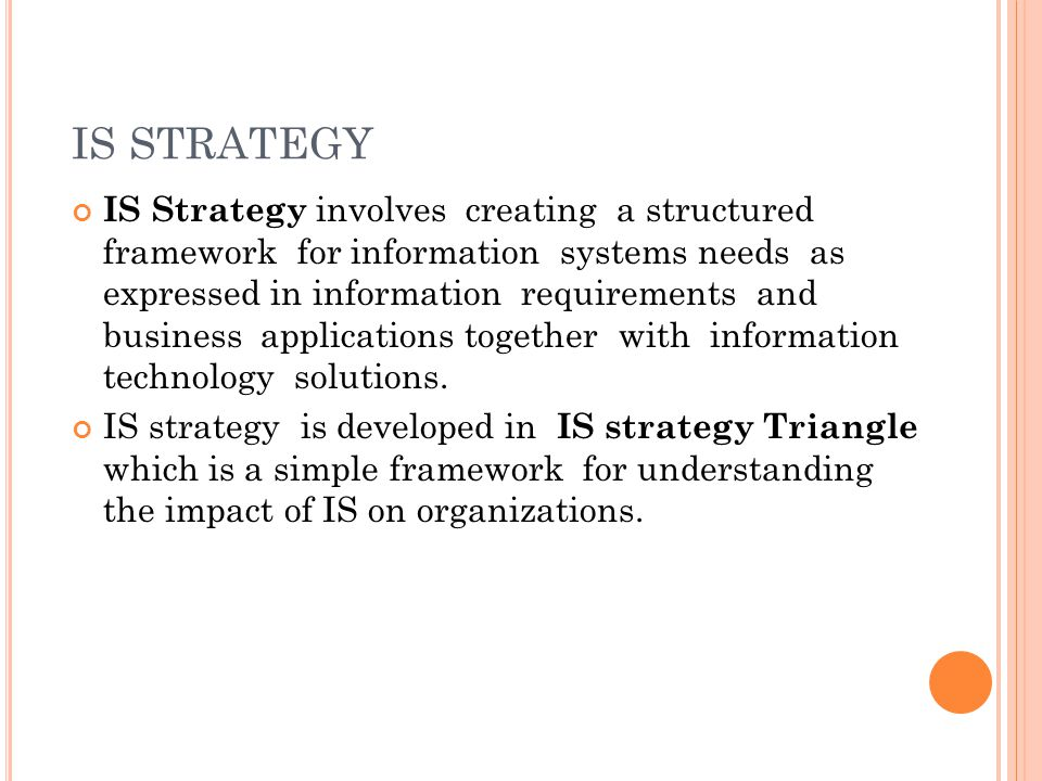 IS STRATEGY IS Strategy involves creating a structured framework for information systems needs as expressed in information requirements and business a