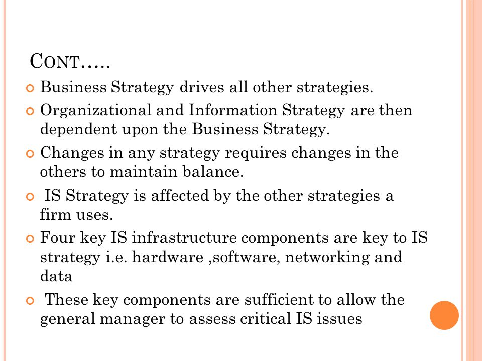 C ONT ….. CONT.. Business Strategy drives all other strategies. Organizational and Information Strategy are then dependent upon the Business Strategy.