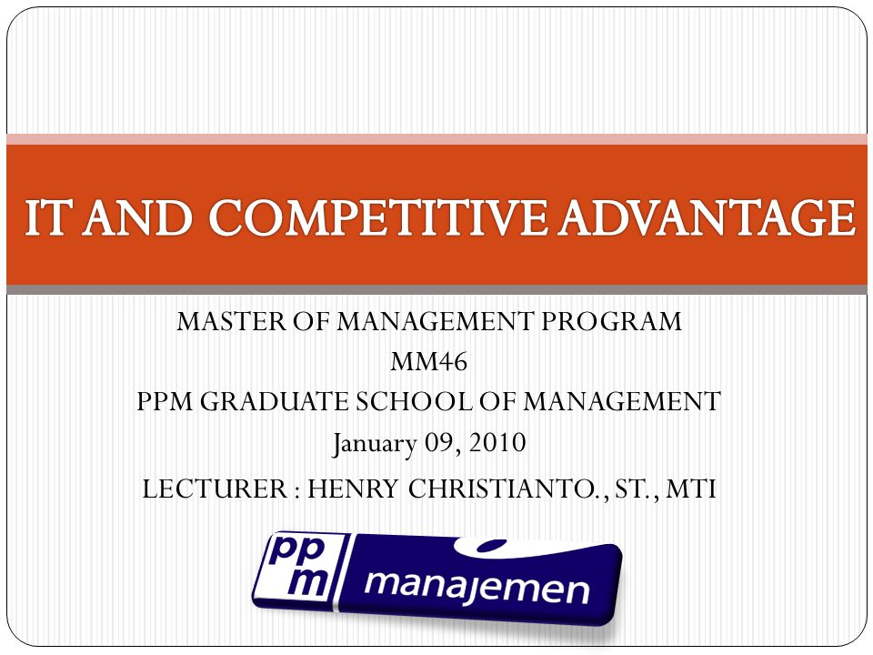 MASTER OF MANAGEMENT PROGRAM MM46 PPM GRADUATE SCHOOL OF MANAGEMENT January 09, 2010 LECTURER : HENRY CHRISTIANTO., ST., MTI