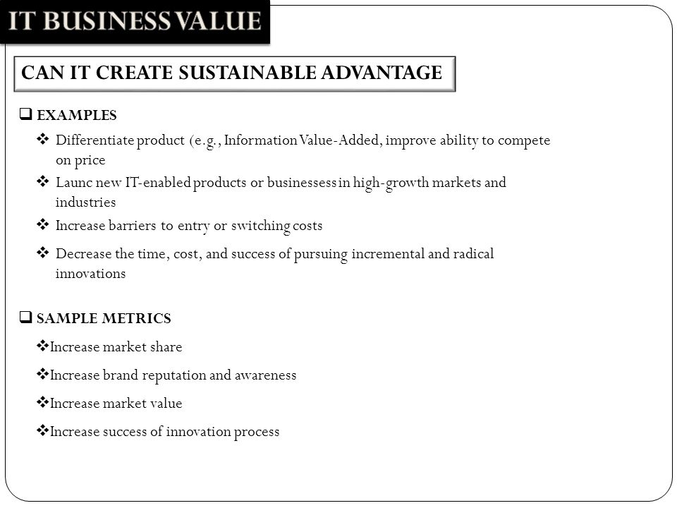 CAN IT CREATE SUSTAINABLE ADVANTAGE  Differentiate product (e.g., Information Value-Added, improve ability to compete on price  EXAMPLES  Increase market share  SAMPLE METRICS  Increase brand reputation and awareness  Increase market value  Launc new IT-enabled products or businessess in high-growth markets and industries  Increase barriers to entry or switching costs  Decrease the time, cost, and success of pursuing incremental and radical innovations  Increase success of innovation process