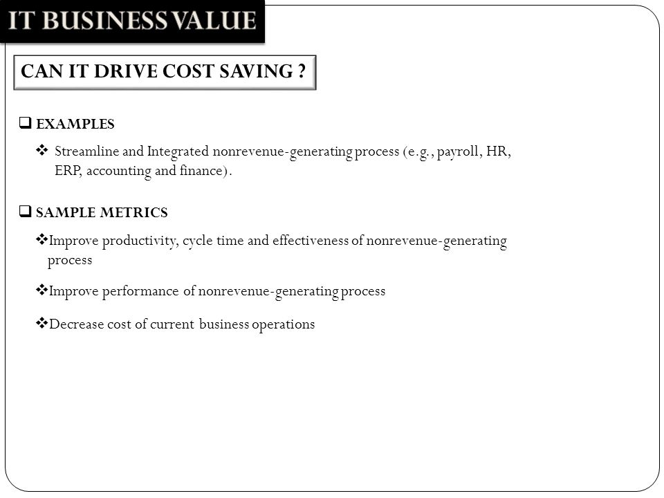 CAN IT DRIVE COST SAVING ?  Streamline and Integrated nonrevenue-generating process (e.g., payroll, HR, ERP, accounting and finance).  EXAMPLES  Im