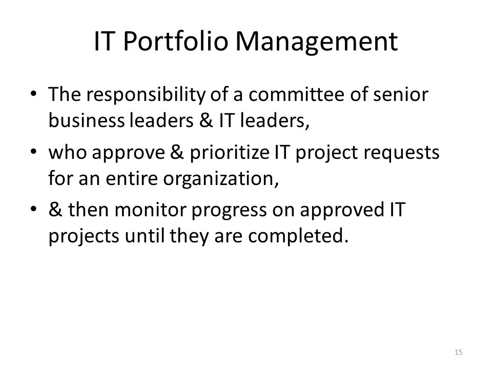 IT Portfolio Management The responsibility of a committee of senior business leaders & IT leaders, who approve & prioritize IT project requests for an entire organization, & then monitor progress on approved IT projects until they are completed.
