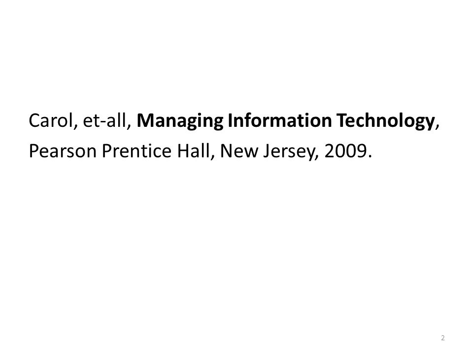 Carol, et-all, Managing Information Technology, Pearson Prentice Hall, New Jersey, 2009. 2