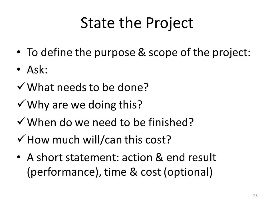 State the Project To define the purpose & scope of the project: Ask: What needs to be done.