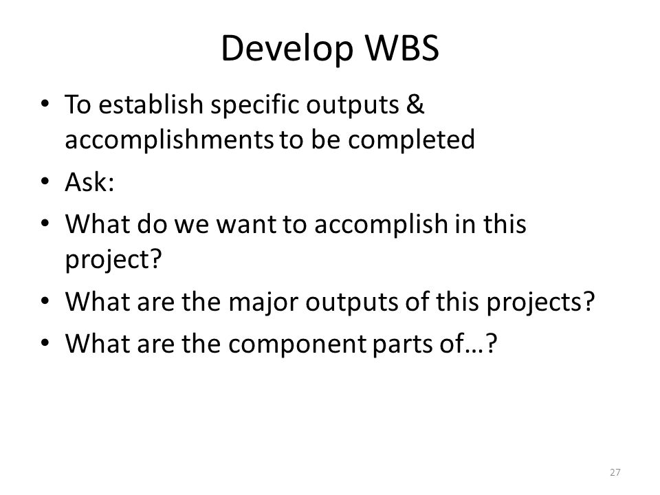 Develop WBS To establish specific outputs & accomplishments to be completed Ask: What do we want to accomplish in this project.