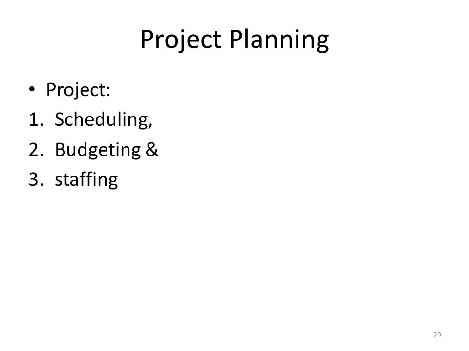 Project Planning Project: 1.Scheduling, 2.Budgeting & 3.staffing 29