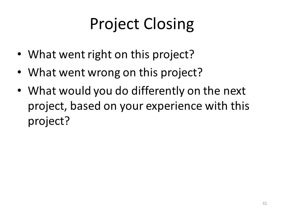 Project Closing What went right on this project. What went wrong on this project.