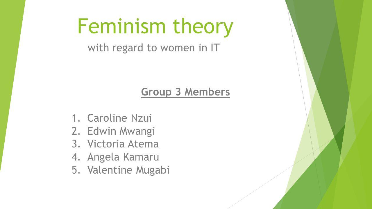 Feminism theory with regard to women in IT Group 3 Members 1.Caroline Nzui 2.Edwin Mwangi 3.Victoria Atema 4.Angela Kamaru 5.Valentine Mugabi