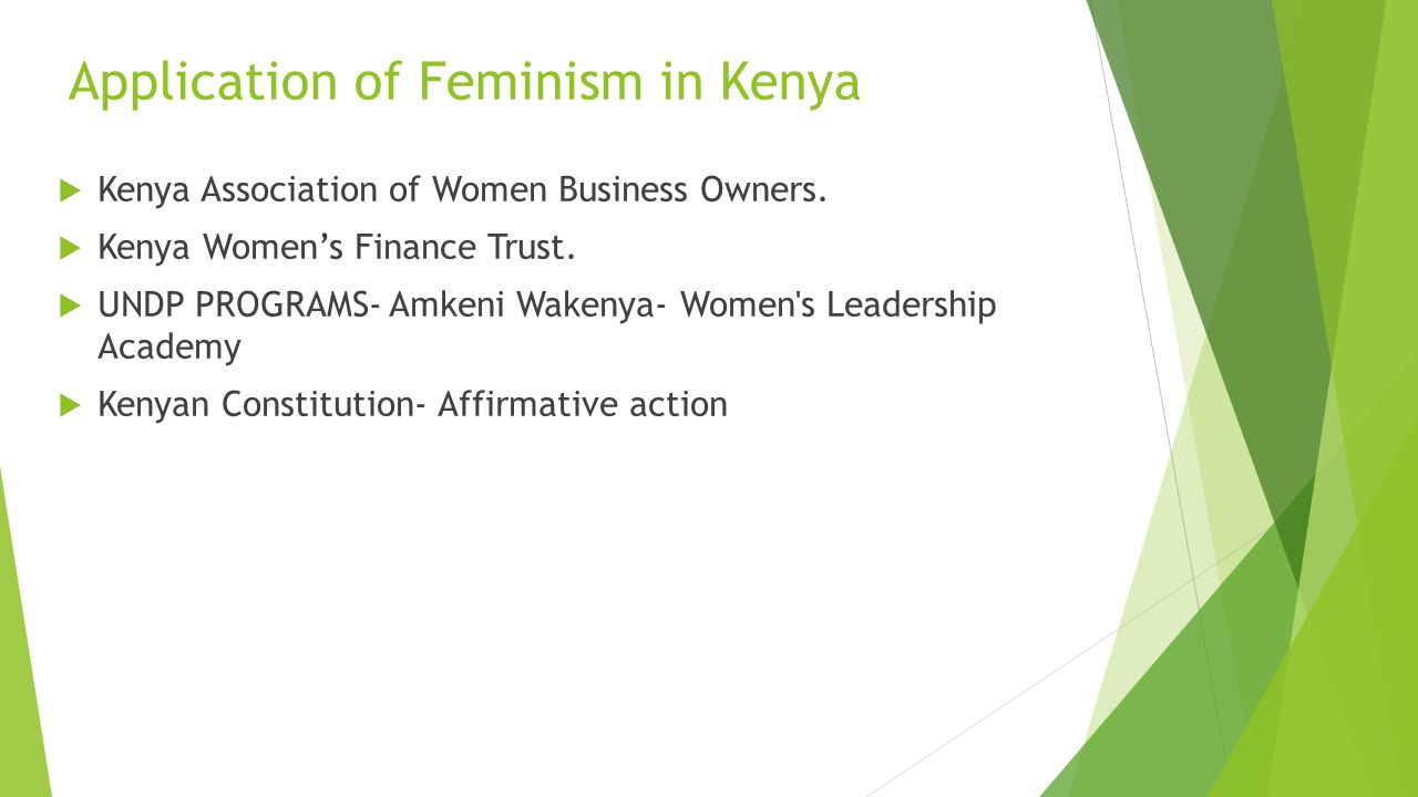 Application of Feminism in Kenya  Kenya Association of Women Business Owners.  Kenya Women's Finance Trust.  UNDP PROGRAMS- Amkeni Wakenya- Women's