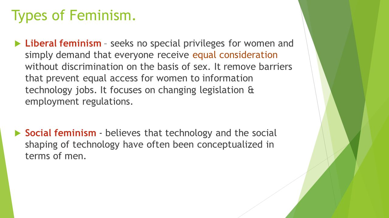 Types of Feminism.  Liberal feminism – seeks no special privileges for women and simply demand that everyone receive equal consideration without disc