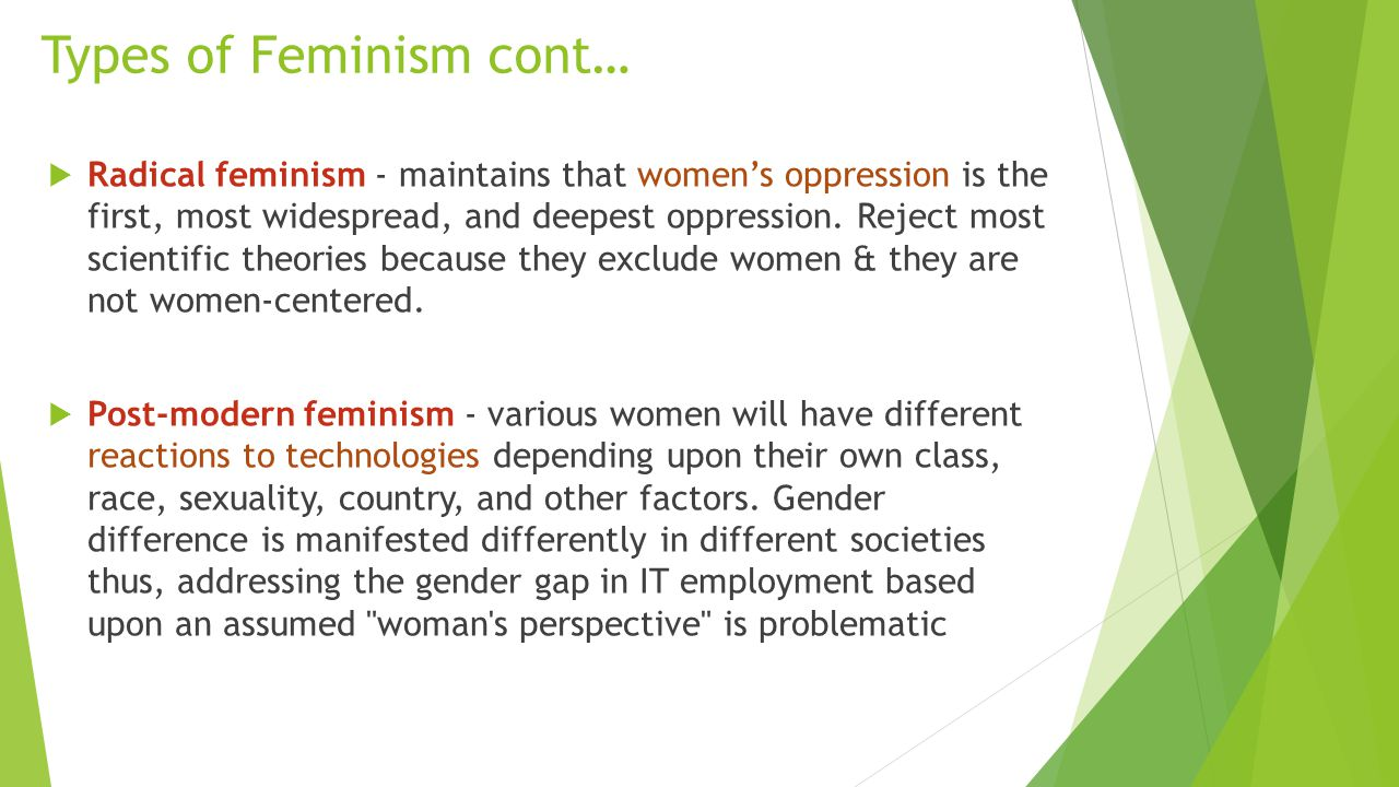 Types of Feminism cont…  Radical feminism - maintains that women's oppression is the first, most widespread, and deepest oppression. Reject most scie