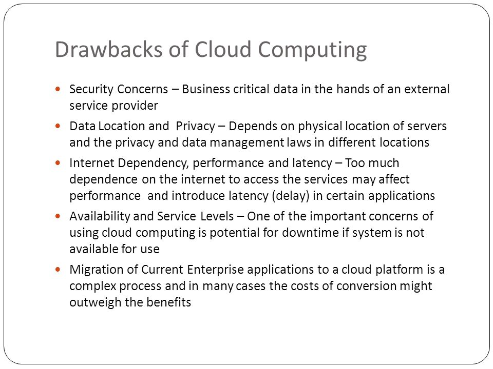 Drawbacks of Cloud Computing Security Concerns – Business critical data in the hands of an external service provider Data Location and Privacy – Depends on physical location of servers and the privacy and data management laws in different locations Internet Dependency, performance and latency – Too much dependence on the internet to access the services may affect performance and introduce latency (delay) in certain applications Availability and Service Levels – One of the important concerns of using cloud computing is potential for downtime if system is not available for use Migration of Current Enterprise applications to a cloud platform is a complex process and in many cases the costs of conversion might outweigh the benefits