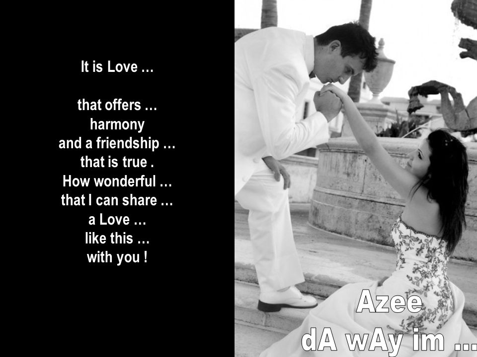 It is Love … that offers … harmony and a friendship … that is true.