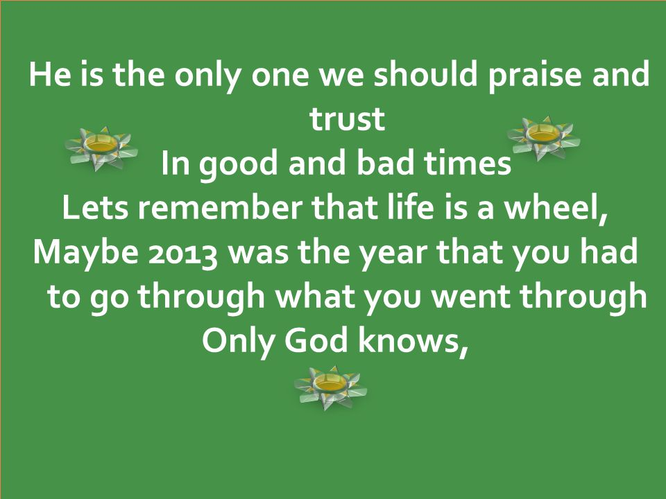 He is the only one we should praise and trust In good and bad times Lets remember that life is a wheel, Maybe 2013 was the year that you had to go through what you went through Only God knows, He is the only one we should praise and trust In good and bad times Lets remember that life is a wheel, Maybe 2013 was the year that you had to go through what you went through Only God knows,