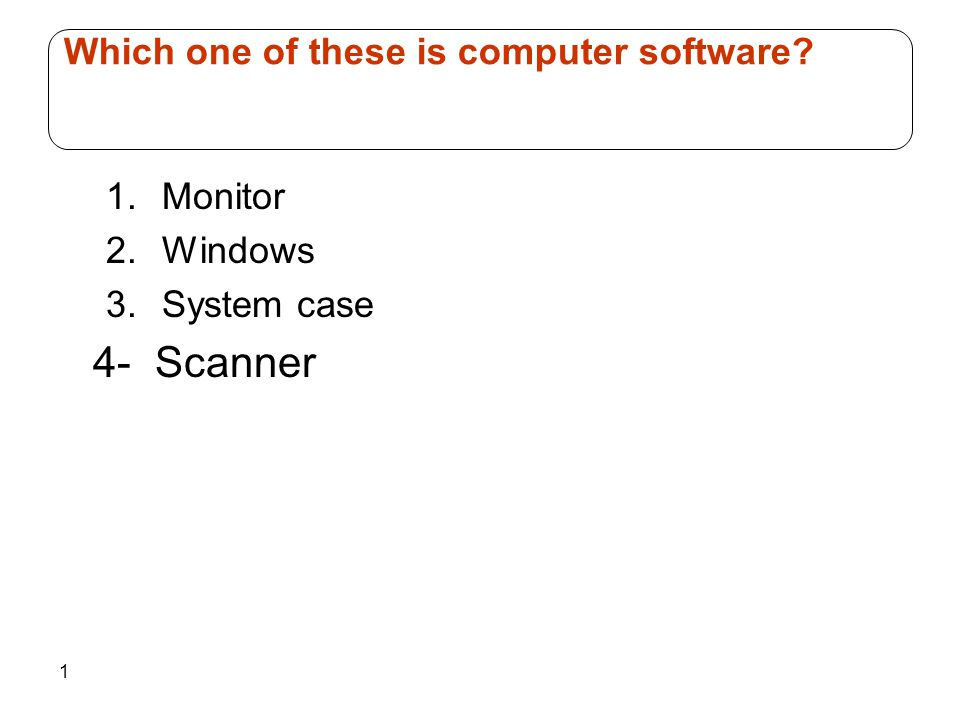 1 1.Monitor 2.Windows 3.System case 4- Scanner Which one of these is computer software?