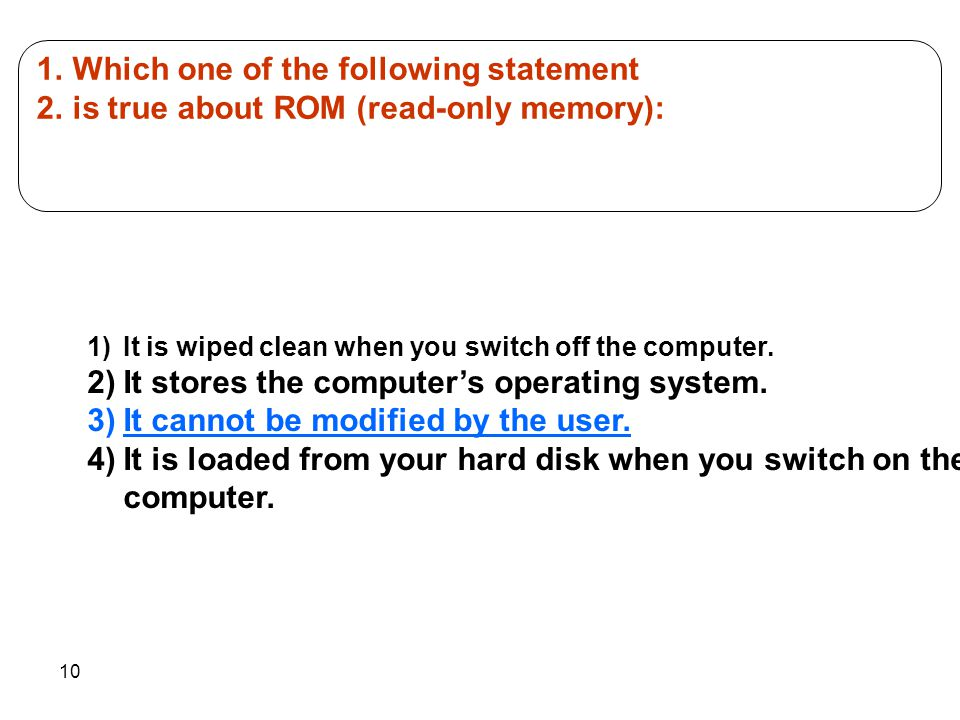 10 1.Which one of the following statement 2.is true about ROM (read-only memory): 1)It is wiped clean when you switch off the computer. 2)It stores th