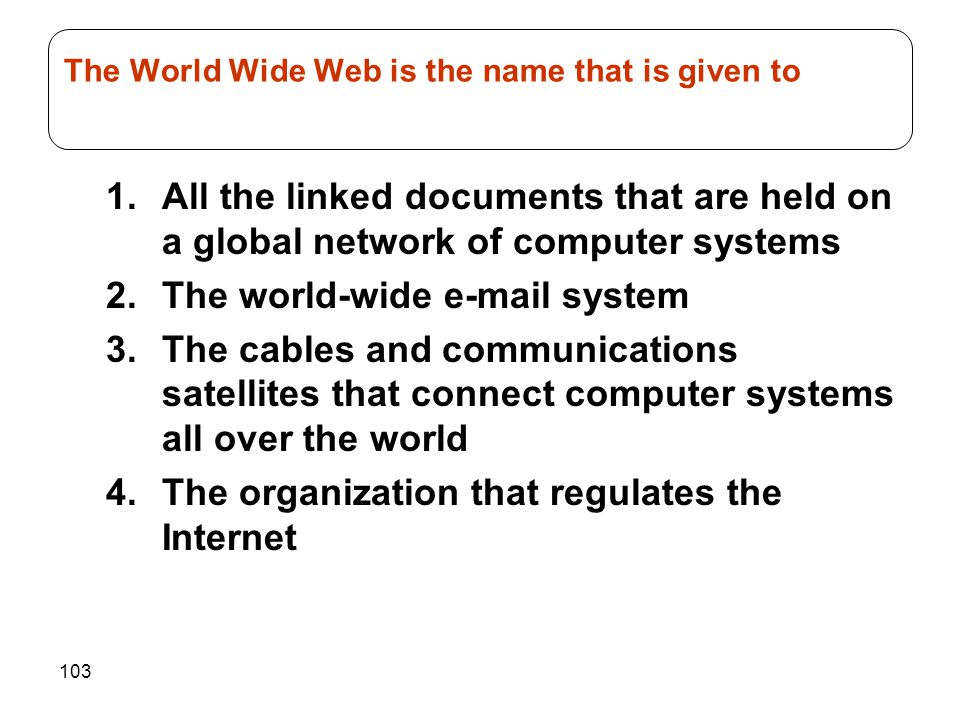 103 1.All the linked documents that are held on a global network of computer systems 2.The world-wide e-mail system 3.The cables and communications satellites that connect computer systems all over the world 4.The organization that regulates the Internet The World Wide Web is the name that is given to