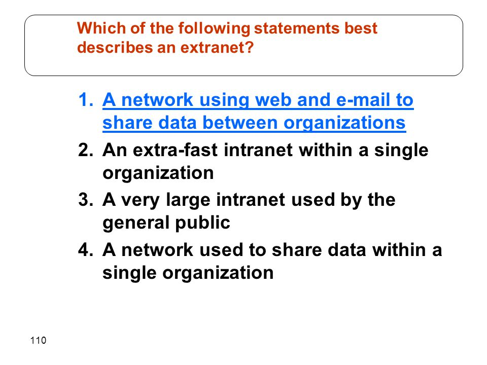 110 1.A network using web and e-mail to share data between organizations 2.An extra-fast intranet within a single organization 3.A very large intranet