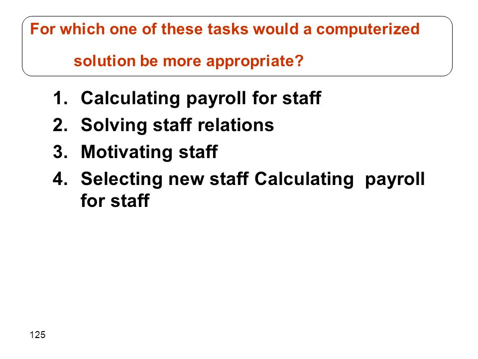 125 1.Calculating payroll for staff 2.Solving staff relations 3.Motivating staff 4.Selecting new staff Calculating payroll for staff For which one of