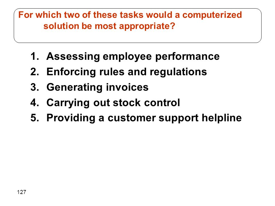127 1.Assessing employee performance 2.Enforcing rules and regulations 3.Generating invoices 4.Carrying out stock control 5.Providing a customer support helpline For which two of these tasks would a computerized solution be most appropriate
