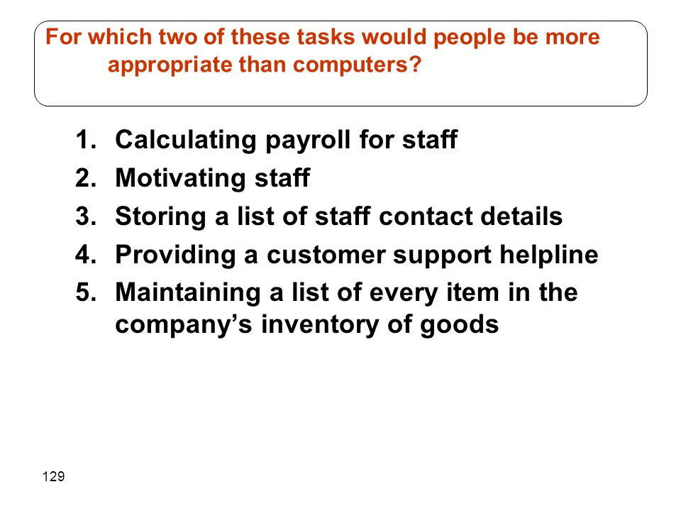 129 1.Calculating payroll for staff 2.Motivating staff 3.Storing a list of staff contact details 4.Providing a customer support helpline 5.Maintaining a list of every item in the company's inventory of goods For which two of these tasks would people be more appropriate than computers