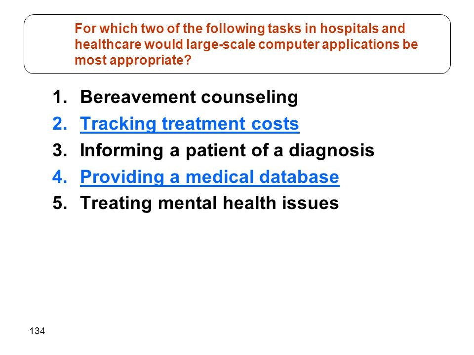 134 1.Bereavement counseling 2.Tracking treatment costs 3.Informing a patient of a diagnosis 4.Providing a medical database 5.Treating mental health issues For which two of the following tasks in hospitals and healthcare would large-scale computer applications be most appropriate