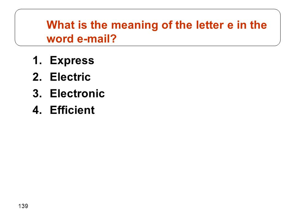 139 1.Express 2.Electric 3.Electronic 4.Efficient What is the meaning of the letter e in the word e-mail?