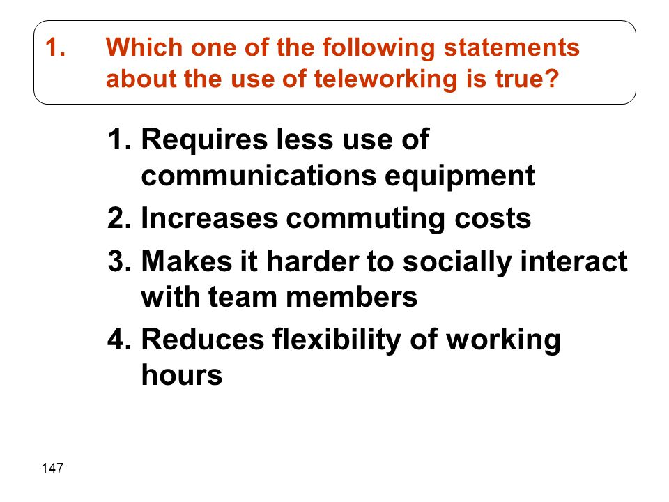 147 1.Requires less use of communications equipment 2.Increases commuting costs 3.Makes it harder to socially interact with team members 4.Reduces flexibility of working hours 1.Which one of the following statements about the use of teleworking is true